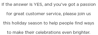 If the answer is YES, and you've got a passion for great customer service, please join us this holiday season to help people find ways to make their celebrations even brighter.